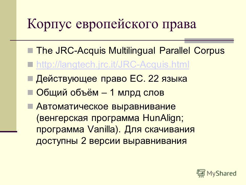 Корпус европейского права The JRC-Acquis Multilingual Parallel Corpus http://langtech.jrc.it/JRC-Acquis.html Действующее право ЕС. 22 языка Общий объём – 1 млрд слов Автоматическое выравнивание (венгерская программа HunAlign; программа Vanilla). Для