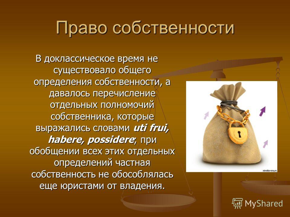 Право собственности В доклассическое время не существовало общего определения собственности, а давалось перечисление отдельных полномочий собственника, которые выражались словами uti frui, habere, possidere; при обобщении всех этих отдельных определе