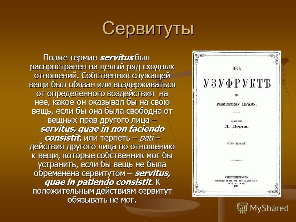 Сервитуты Позже термин servitus был распространен на целый ряд сходных отношений. Собственник служащей вещи был обязан или воздерживаться от определенного воздействия на нее, какое он оказывал бы на свою вещь, если бы она была свободна от вещных прав