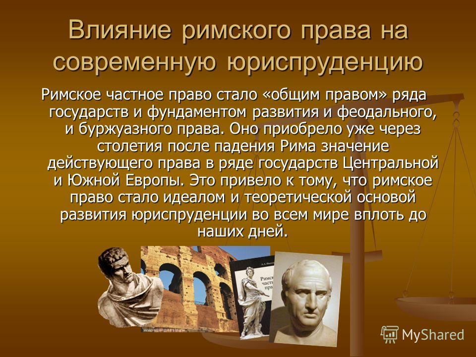 Влияние римского права на современную юриспруденцию Римское частное право стало «общим правом» ряда государств и фундаментом развития и феодального, и буржуазного права. Оно приобрело уже через столетия после падения Рима значение действующего права