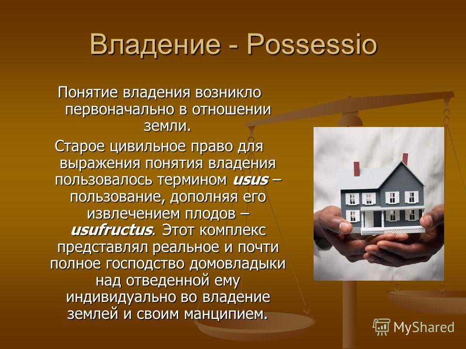 Владение - Possessio Понятие владения возникло первоначально в отношении земли. Старое цивильное право для выражения понятия владения пользовалось термином usus – пользование, дополняя его извлечением плодов – usufructus. Этот комплекс представлял ре