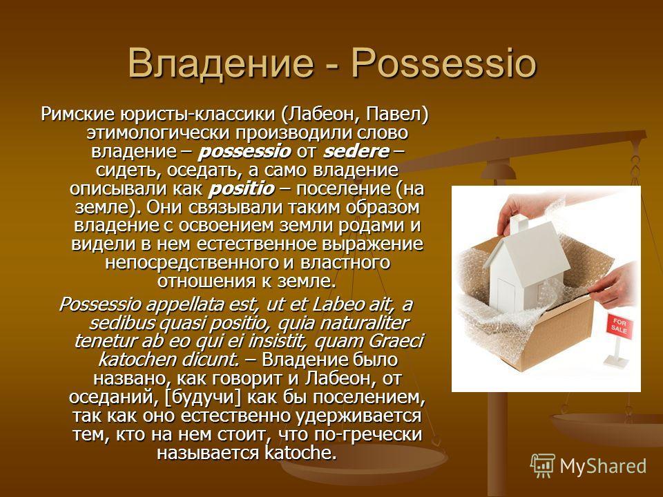 Владение - Possessio Римские юристы-классики (Лабеон, Павел) этимологически производили слово владение – possessio от sedere – сидеть, оседать, а само владение описывали как positio – поселение (на земле). Они связывали таким образом владение с освое
