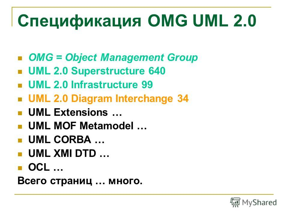 Спецификация OMG UML 2.0 OMG = Object Management Group UML 2.0 Superstructure 640 UML 2.0 Infrastructure 99 UML 2.0 Diagram Interchange 34 UML Extensions … UML MOF Metamodel … UML CORBA … UML XMI DTD … OCL … Всего страниц … много.
