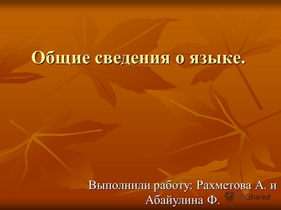 Общие сведения о языке. Выполнили работу: Рахметова А. и Абайулина Ф.