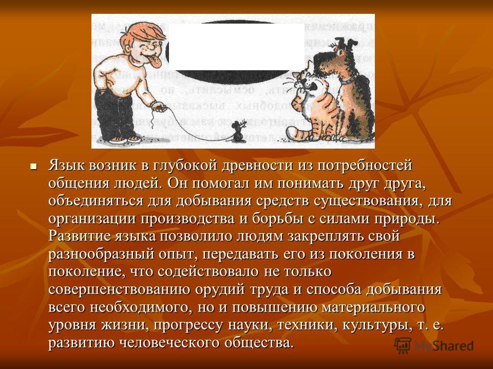 Язык возник в глубокой древности из потребностей общения людей. Он помогал им понимать друг друга, объединяться для добывания средств существования, для организации производства и борьбы с силами природы. Развитие языка позволило людям закреплять сво