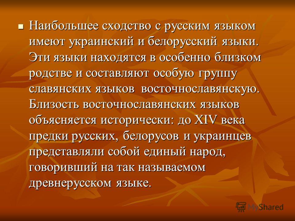 Наибольшее сходство с русским языком имеют украинский и белорусский языки. Эти языки находятся в особенно близком родстве и составляют особую группу славянских языков  восточнославянскую. Близость восточнославянских языков объясняется исторически: д
