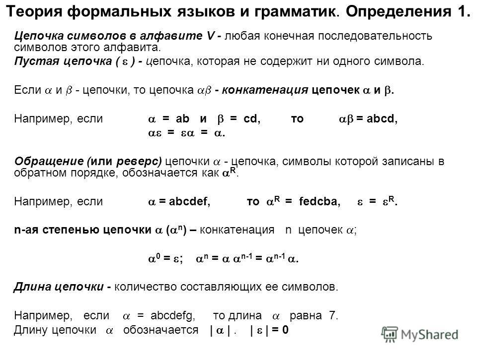 Теория формальных языков и грамматик. Определения 1. Цепочка символов в алфавите V - любая конечная последовательность символов этого алфавита. Пустая цепочка ( ) - цепочка, которая не содержит ни одного символа. Если и - цепочки, то цепочка - конкат