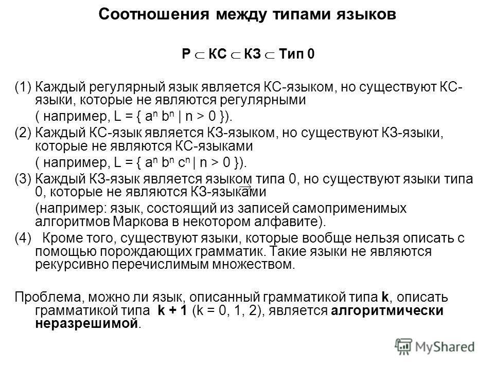 Соотношения между типами языков Р КС КЗ Тип 0 (1)Каждый регулярный язык является КС-языком, но существуют КС- языки, которые не являются регулярными ( например, L = { a n b n | n > 0 }). (2)Каждый КС-язык является КЗ-языком, но существуют КЗ-языки, к