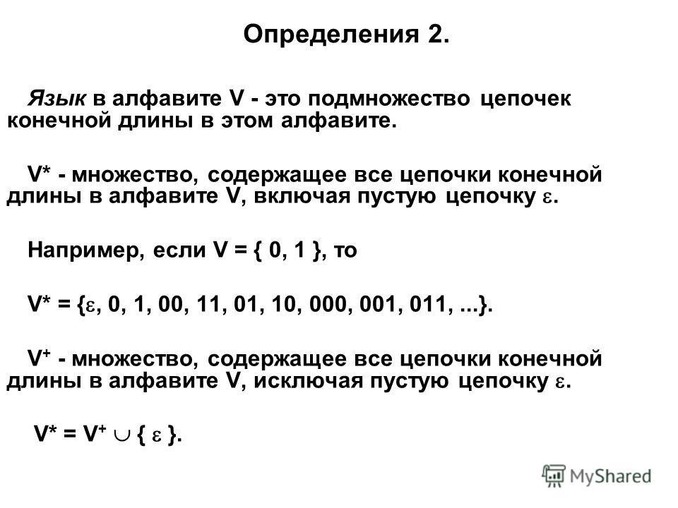Определения 2. Язык в алфавите V - это подмножество цепочек конечной длины в этом алфавите. V* - множество, содержащее все цепочки конечной длины в алфавите V, включая пустую цепочку. Например, если V = { 0, 1 }, то V* = {, 0, 1, 00, 11, 01, 10, 000,