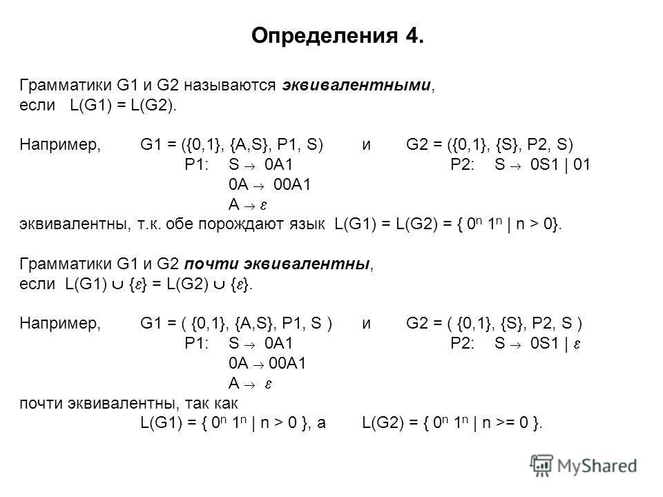 Определения 4. Грамматики G1 и G2 называются эквивалентными, если L(G1) = L(G2). Например,G1 = ({0,1}, {A,S}, P1, S)иG2 = ({0,1}, {S}, P2, S) P1:S 0A1P2:S 0S1 | 01 0A 00A1 A эквивалентны, т.к. обе порождают язык L(G1) = L(G2) = { 0 n 1 n | n > 0}. Гр