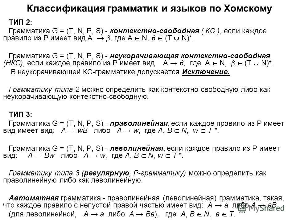 Классификация грамматик и языков по Хомскому ТИП 2: Грамматика G = (T, N, P, S) - контекстно-свободная ( КС ), если каждое правило из Р имеет вид A, где A N, (T N)*. Грамматика G = (T, N, P, S) - неукорачивающая контекстно-свободная (НКС), если каждо