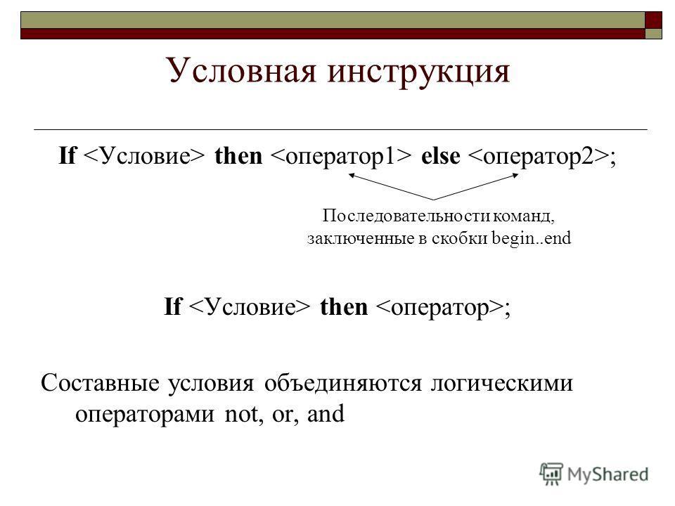 Условная инструкция If then else ; If then ; Составные условия объединяются логическими операторами not, or, and Последовательности команд, заключенные в скобки begin..end