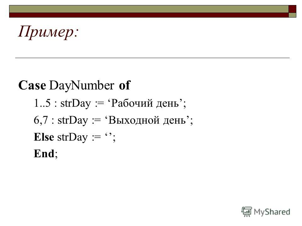 Пример: Case DayNumber of 1..5 : strDay := Рабочий день; 6,7 : strDay := Выходной день; Else strDay := ; End;