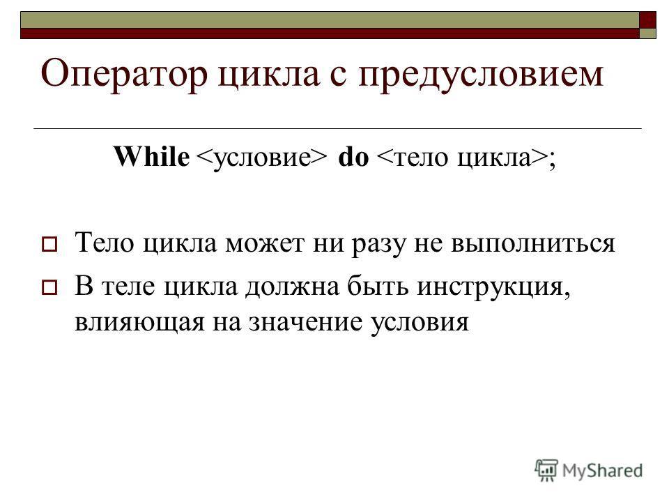 Оператор цикла с предусловием While do ; Тело цикла может ни разу не выполниться В теле цикла должна быть инструкция, влияющая на значение условия