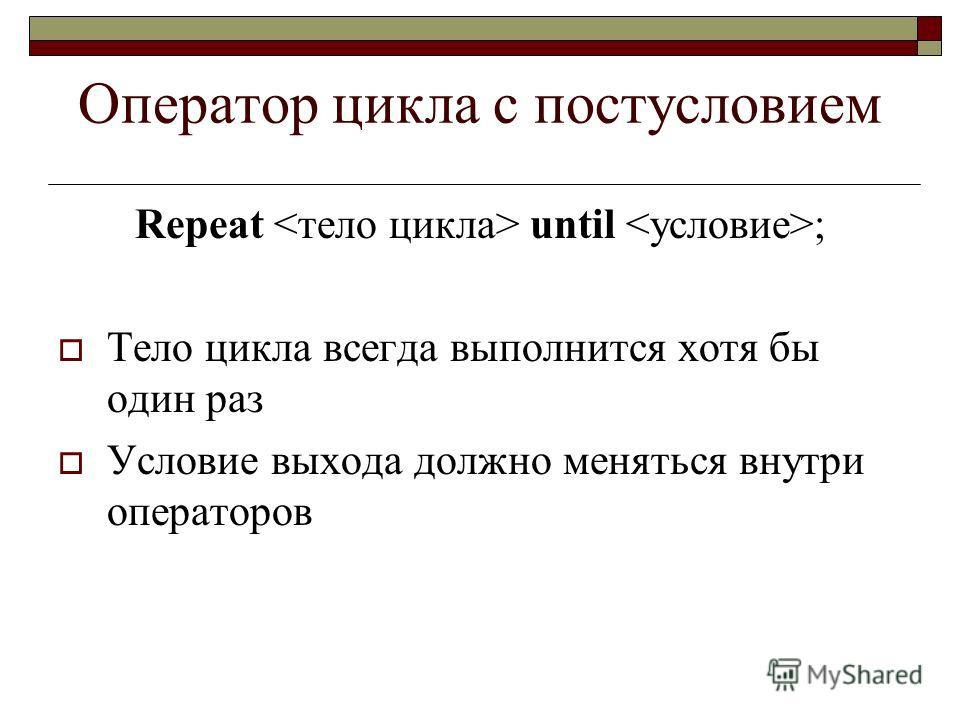 Оператор цикла с постусловием Repeat until ; Тело цикла всегда выполнится хотя бы один раз Условие выхода должно меняться внутри операторов