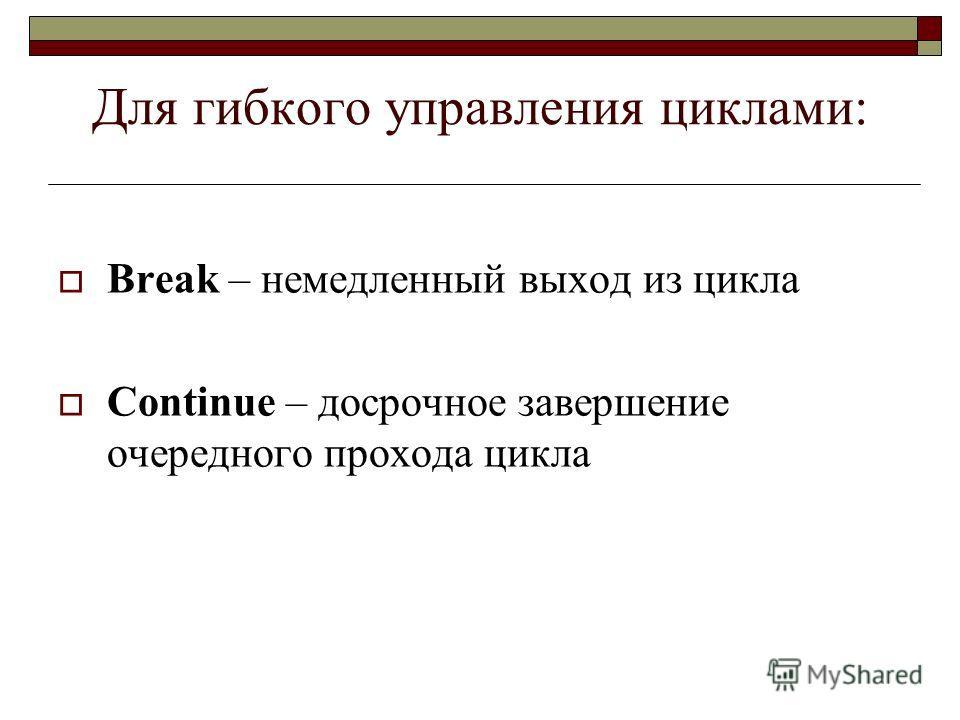 Для гибкого управления циклами: Break – немедленный выход из цикла Continue – досрочное завершение очередного прохода цикла