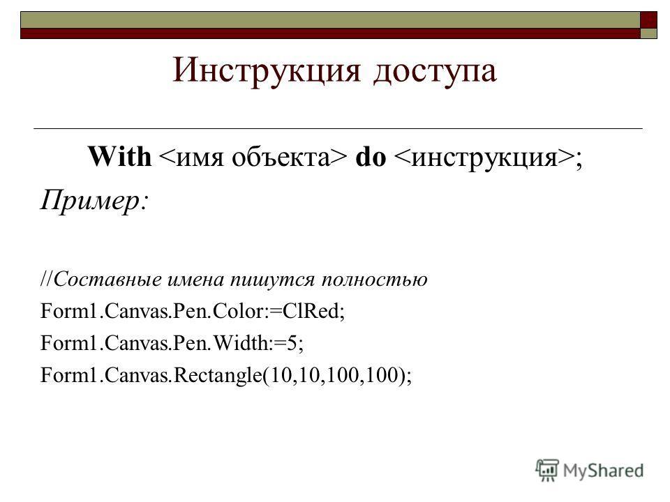Инструкция доступа With do ; Пример: //Составные имена пишутся полностью Form1.Canvas.Pen.Color:=ClRed; Form1.Canvas.Pen.Width:=5; Form1.Canvas.Rectangle(10,10,100,100);