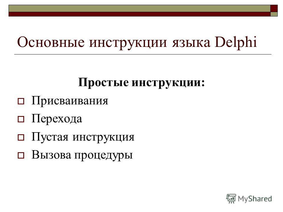 Основные инструкции языка Delphi Простые инструкции: Присваивания Перехода Пустая инструкция Вызова процедуры