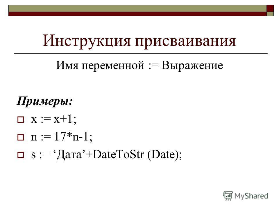 Инструкция присваивания Имя переменной := Выражение Примеры: x := x+1; n := 17*n-1; s := Дата+DateToStr (Date);