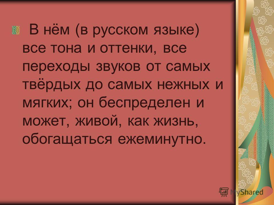 В нём (в русском языке) все тона и оттенки, все переходы звуков от самых твёрдых до самых нежных и мягких; он беспределен и может, живой, как жизнь, обогащаться ежеминутно.