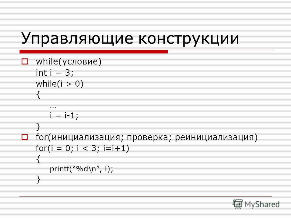 Управляющие конструкции while(условие) int i = 3; while(i > 0) { … i = i-1; } for(инициализация; проверка; реинициализация) for(i = 0; i < 3; i=i+1) { printf(%d\n, i); }