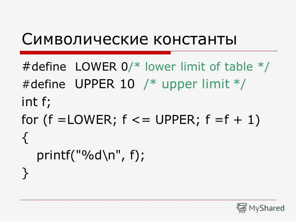 Символические константы # define LOWER 0/* lower limit of table */ #define UPPER 10 /* upper limit */ int f; for (f =LOWER; f