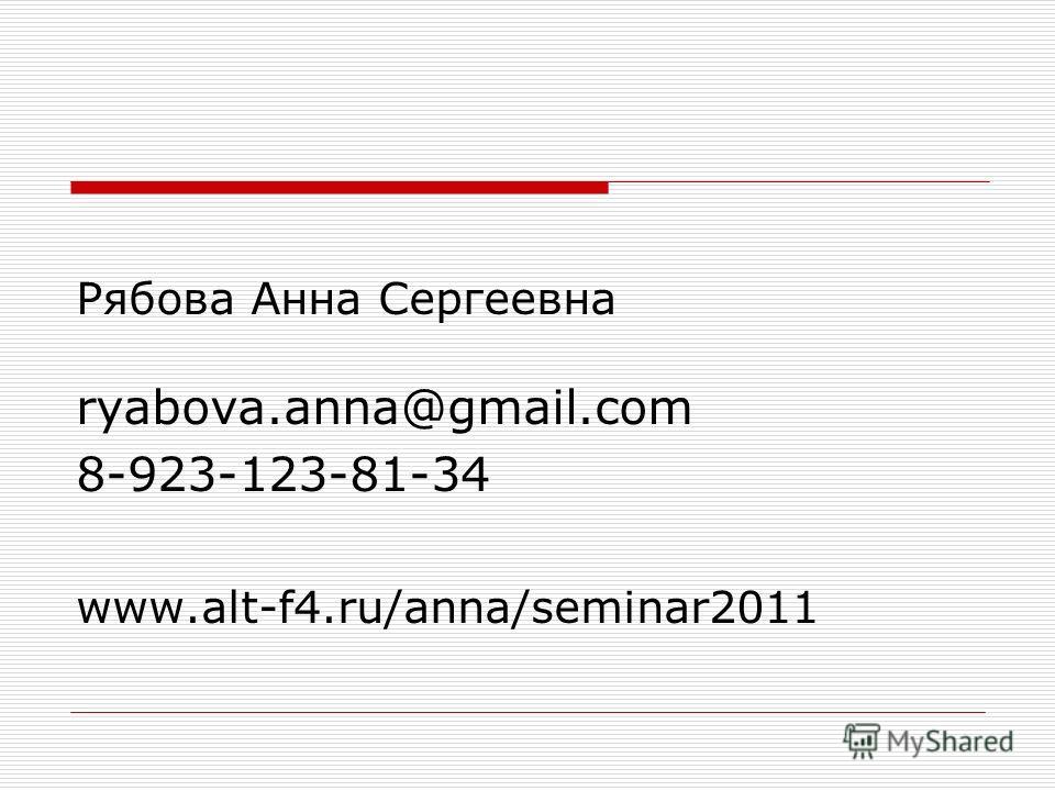 Рябова Анна Сергеевна ryabova.anna@gmail.com 8-923-123-81-34 www.alt-f4.ru/anna/seminar2011