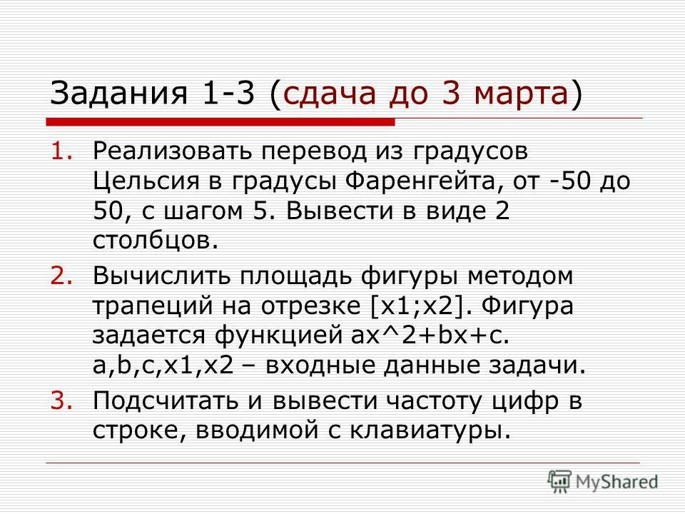 Задания 1-3 (сдача до 3 марта) 1.Реализовать перевод из градусов Цельсия в градусы Фаренгейта, от -50 до 50, с шагом 5. Вывести в виде 2 столбцов. 2.Вычислить площадь фигуры методом трапеций на отрезке [x1;x2]. Фигура задается функцией ax^2+bx+c. a,b