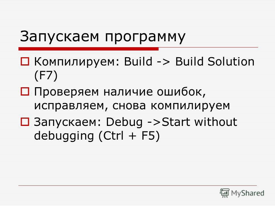 Запускаем программу Компилируем: Build -> Build Solution (F7) Проверяем наличие ошибок, исправляем, снова компилируем Запускаем: Debug ->Start without debugging (Ctrl + F5)