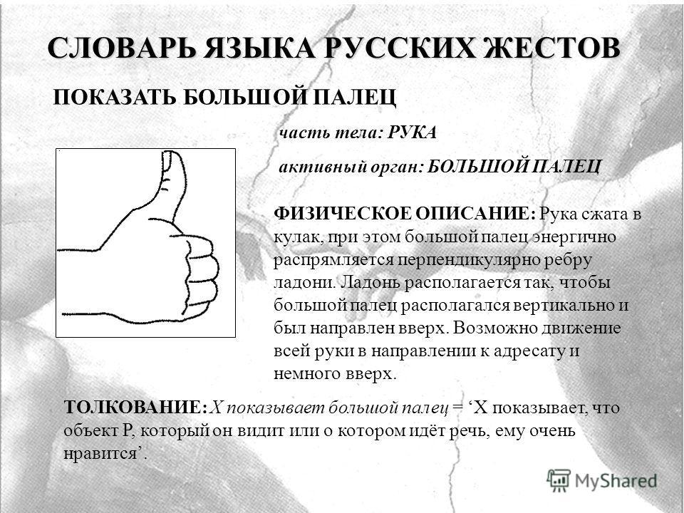 СЛОВАРЬ ЯЗЫКА РУССКИХ ЖЕСТОВ ПОКАЗАТЬ БОЛЬШОЙ ПАЛЕЦ часть тела: РУКА активный орган: БОЛЬШОЙ ПАЛЕЦ ФИЗИЧЕСКОЕ ОПИСАНИЕ: Рука сжата в кулак, при этом большой палец энергично распрямляется перпендикулярно ребру ладони. Ладонь располагается так, чтобы б