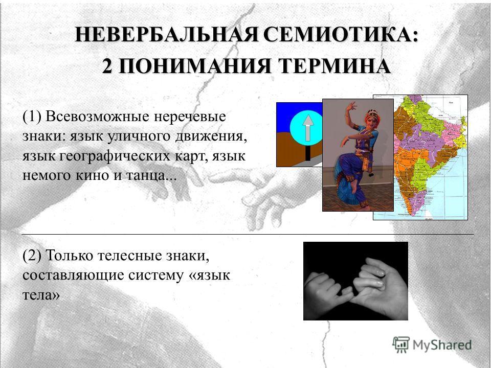 НЕВЕРБАЛЬНАЯ СЕМИОТИКА: 2 ПОНИМАНИЯ ТЕРМИНА (1) Всевозможные неречевые знаки: язык уличного движения, язык географических карт, язык немого кино и танца... (2) Только телесные знаки, составляющие систему «язык тела»