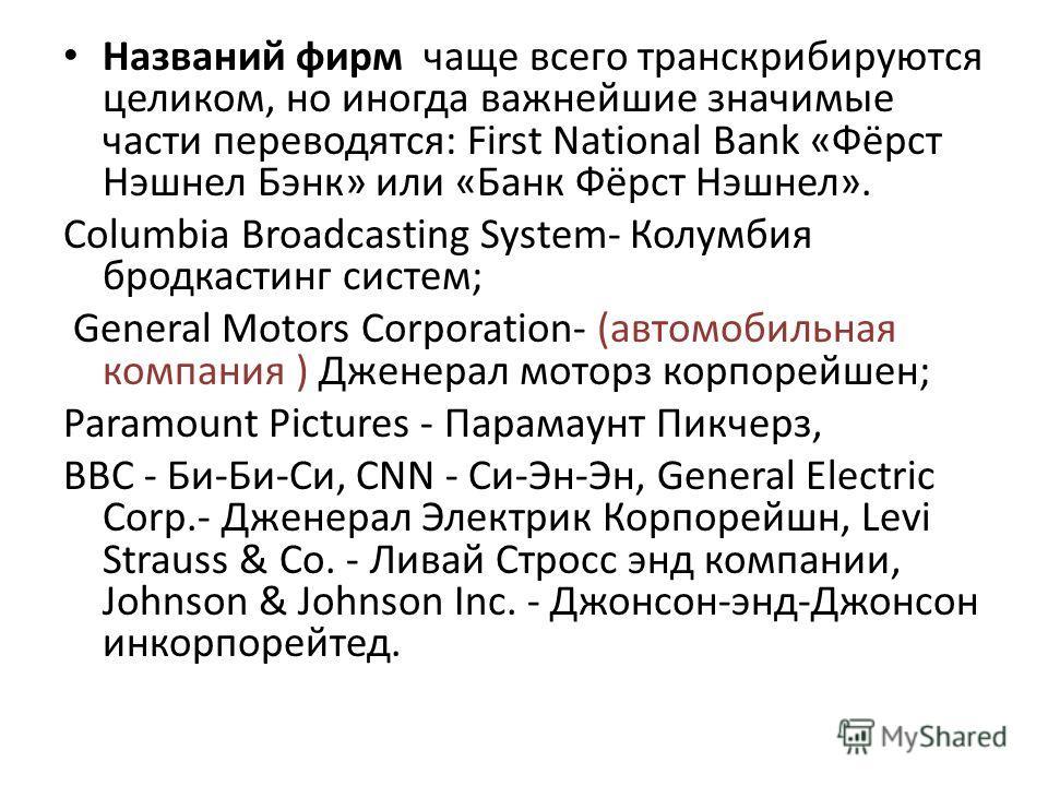 Названий фирм чаще всего транскрибируются целиком, но иногда важнейшие значимые части переводятся: First National Bank «Фёрст Нэшнел Бэнк» или «Банк Фёрст Нэшнел». Columbia Broadcasting System- Колумбия бродкастинг систем; General Motors Corporation-