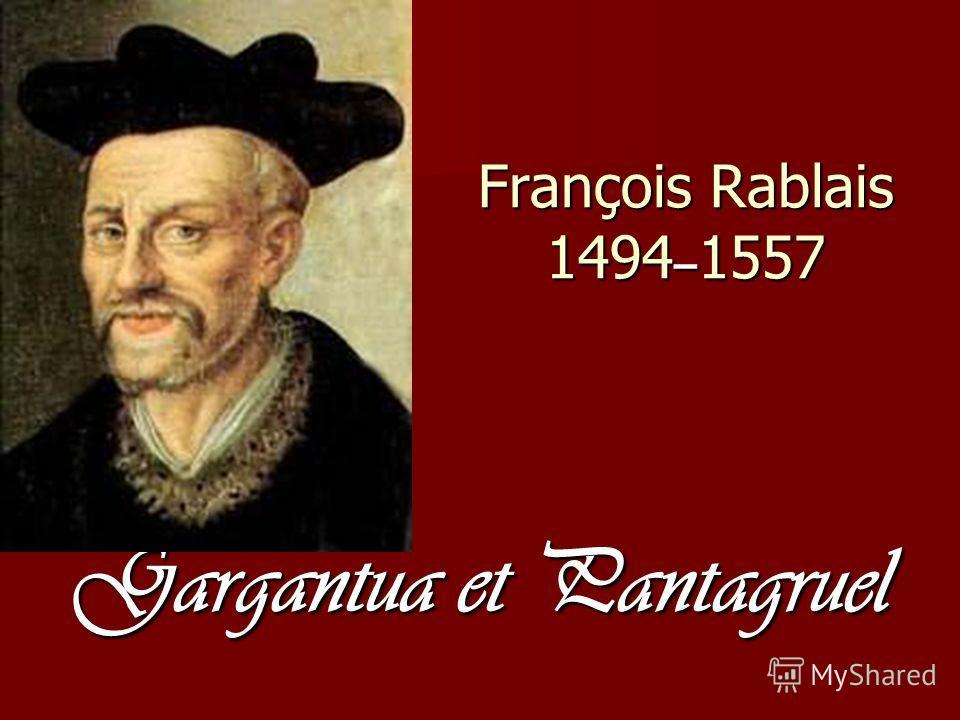 François Rablais 1494 – 1557 Gargantua et Pantagruel