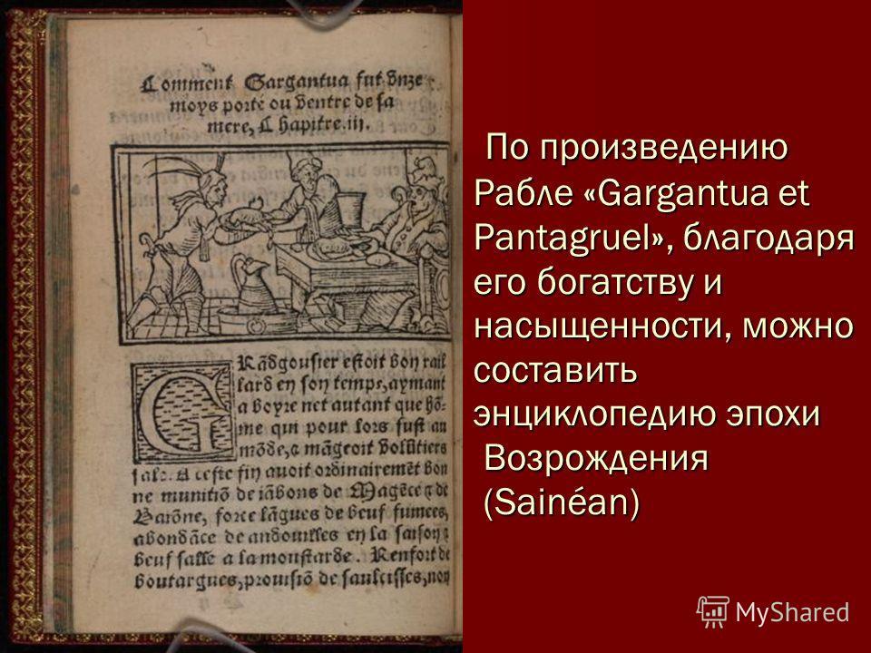 По произведению Рабле «Gargantua et Pantagruel», благодаря его богатству и насыщенности, можно составить энциклопедию эпохи Возрождения (Sainéan) По произведению Рабле «Gargantua et Pantagruel», благодаря его богатству и насыщенности, можно составить
