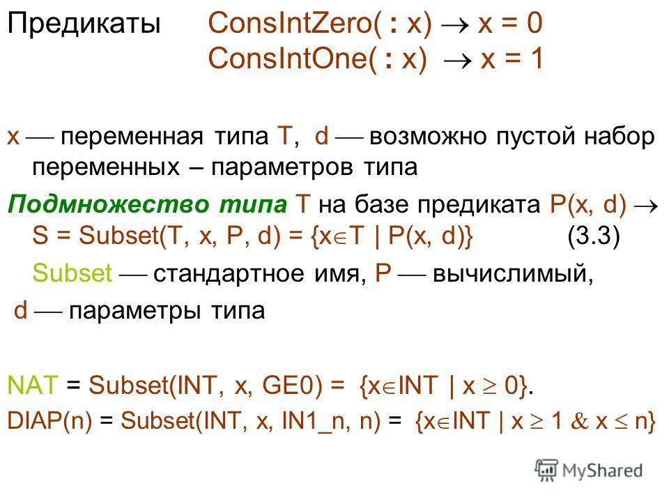 Предикаты ConsIntZero( : x) x = 0 ConsIntOne( : x) x = 1 x переменная типа T, d возможно пустой набор переменных – параметров типа Подмножество типа T на базе предиката P(x, d) S = Subset(T, x, P, d) = {x T | P(x, d)} (3.3) Subset стандартное имя, P
