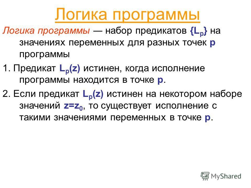Логика программы Логика программы набор предикатов {L p } на значениях переменных для разных точек p программы 1. Предикат L p (z) истинен, когда исполнение программы находится в точке p. 2. Если предикат L p (z) истинен на некотором наборе значений