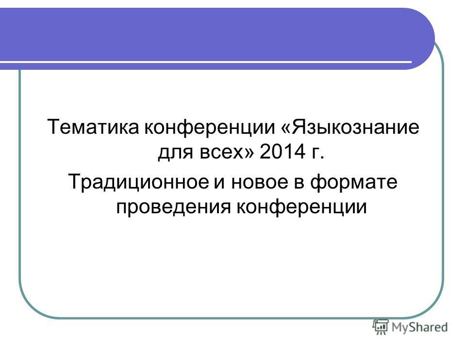 Тематика конференции «Языкознание для всех» 2014 г. Традиционное и новое в формате проведения конференции