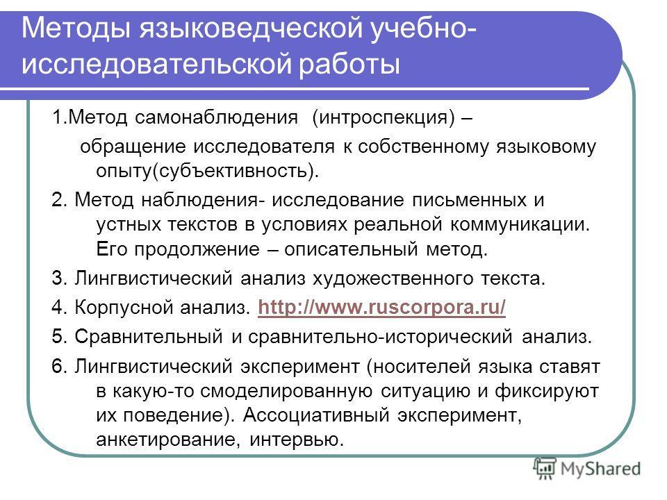Методы языковедческой учебно- исследовательской работы 1.Метод самонаблюдения (интроспекция) – обращение исследователя к собственному языковому опыту(субъективность). 2. Метод наблюдения- исследование письменных и устных текстов в условиях реальной к