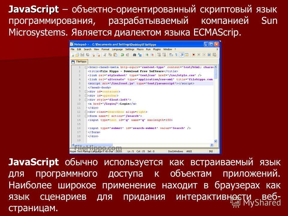 JavaScript JavaScript – объектно-ориентированный скриптовый язык программирования, разрабатываемый компанией Sun Microsystems. Является диалектом языка ECMAScrip. JavaScript обычно используется как встраиваемый язык для программного доступа к объекта