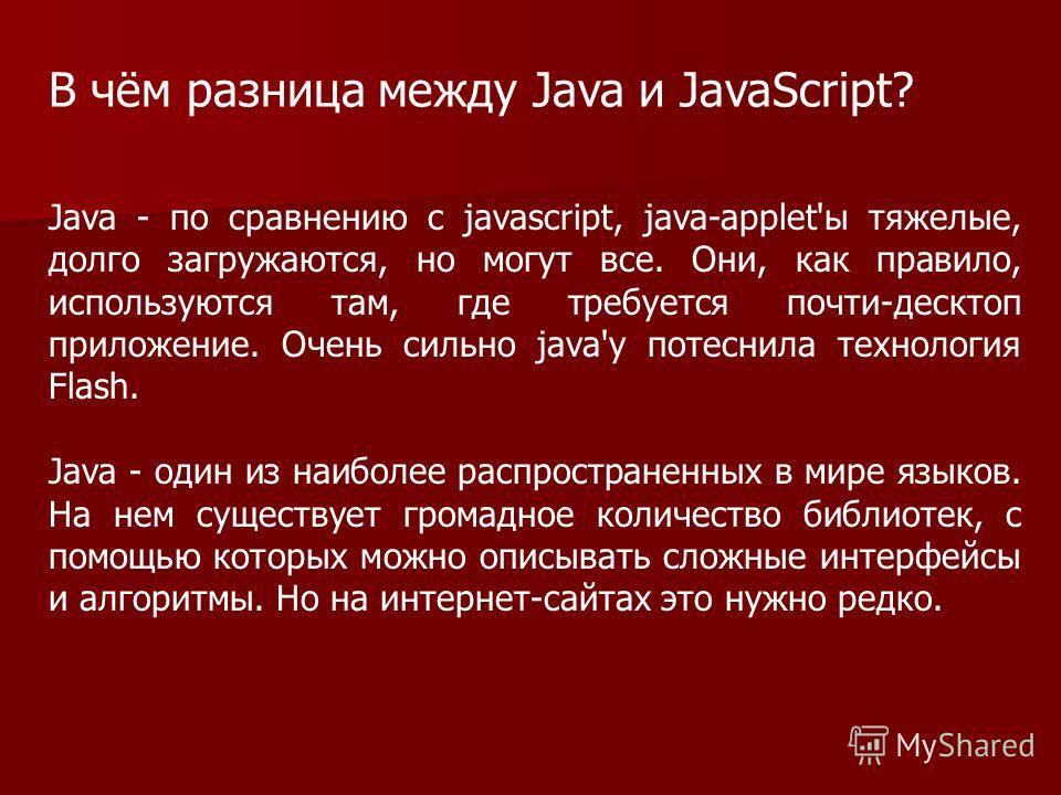 Java - по сравнению с javascript, java-applet'ы тяжелые, долго загружаются, но могут все. Они, как правило, используются там, где требуется почти-десктоп приложение. Очень сильно java'у потеснила технология Flash. Java - один из наиболее распростране