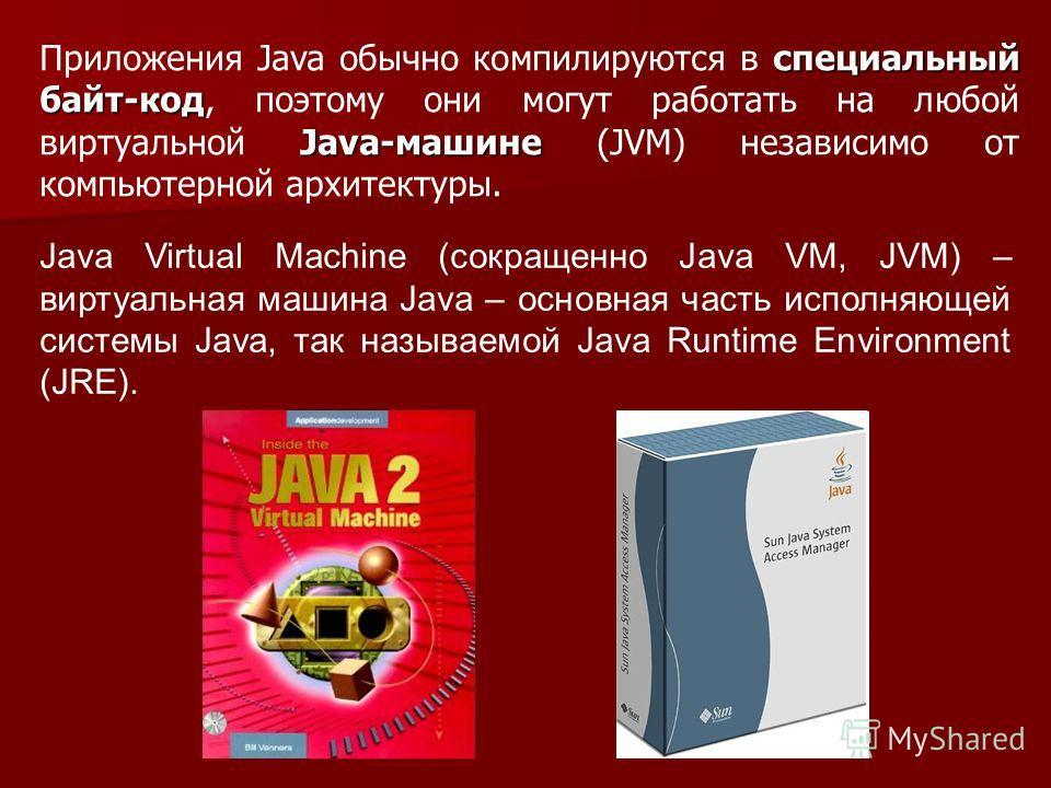 специальный байт-код Java-машине Приложения Java обычно компилируются в специальный байт-код, поэтому они могут работать на любой виртуальной Java-машине (JVM) независимо от компьютерной архитектуры. Java Virtual Machine (сокращенно Java VM, JVM) – в