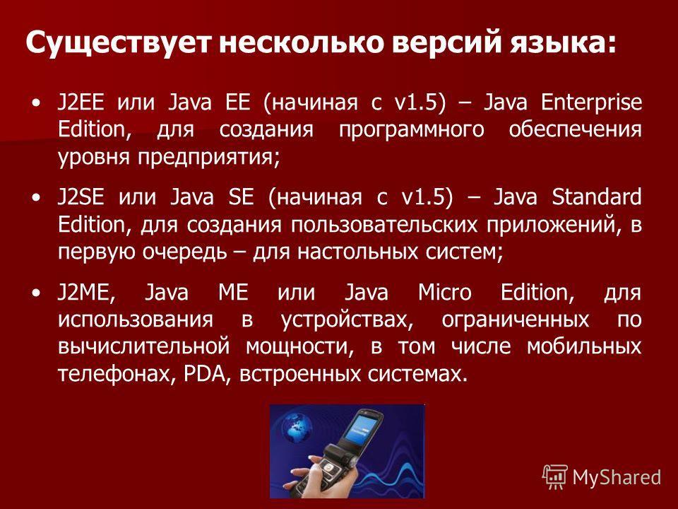 Существует несколько версий языка: J2EE или Java EE (начиная с v1.5) – Java Enterprise Edition, для создания программного обеспечения уровня предприятия; J2SE или Java SE (начиная с v1.5) – Java Standard Edition, для создания пользовательских приложе