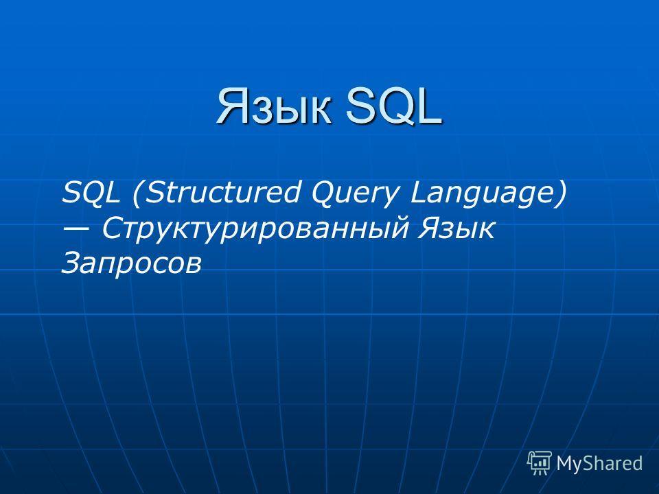 Язык SQL SQL (Structured Query Language) Структурированный Язык Запросов