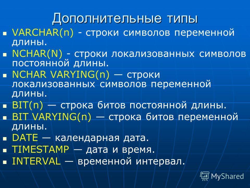 Дополнительные типы VARCHAR(n) - строки символов переменной длины. NCHAR(N) - строки локализованных символов постоянной длины. NCHAR VARYING(n) строки локализованных символов переменной длины. BIT(n) строка битов постоянной длины. BIT VARYING(n) стро