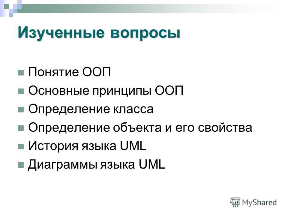 Изученные вопросы Понятие ООП Основные принципы ООП Определение класса Определение объекта и его свойства История языка UML Диаграммы языка UML