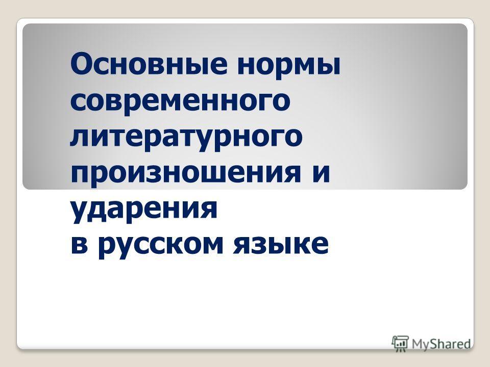 Основные нормы современного литературного произношения и ударения в русском языке