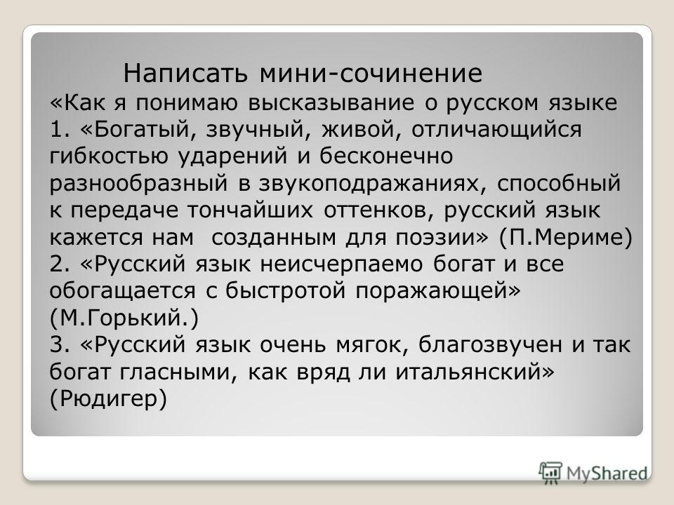 Написать мини-сочинение «Как я понимаю высказывание о русском языке 1. «Богатый, звучный, живой, отличающийся гибкостью ударений и бесконечно разнообразный в звукоподражаниях, способный к передаче тончайших оттенков, русский язык кажется нам созданны