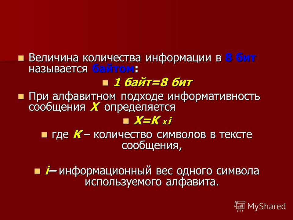 Величина количества информации в 8 бит называется байтом: Величина количества информации в 8 бит называется байтом: 1 байт=8 бит 1 байт=8 бит При алфавитном подходе информативность сообщения Х определяется При алфавитном подходе информативность сообщ