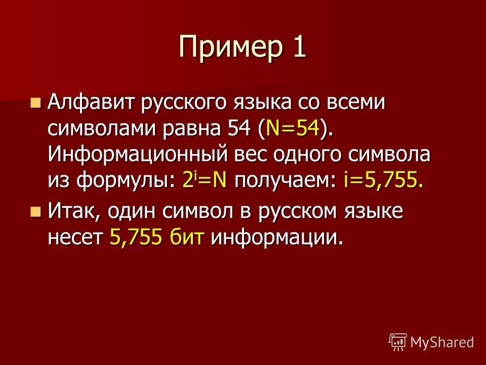 Пример 1 Алфавит русского языка со всеми символами равна 54 (N=54). Информационный вес одного символа из формулы: 2 i =N получаем: i=5,755. Алфавит русского языка со всеми символами равна 54 (N=54). Информационный вес одного символа из формулы: 2 i =