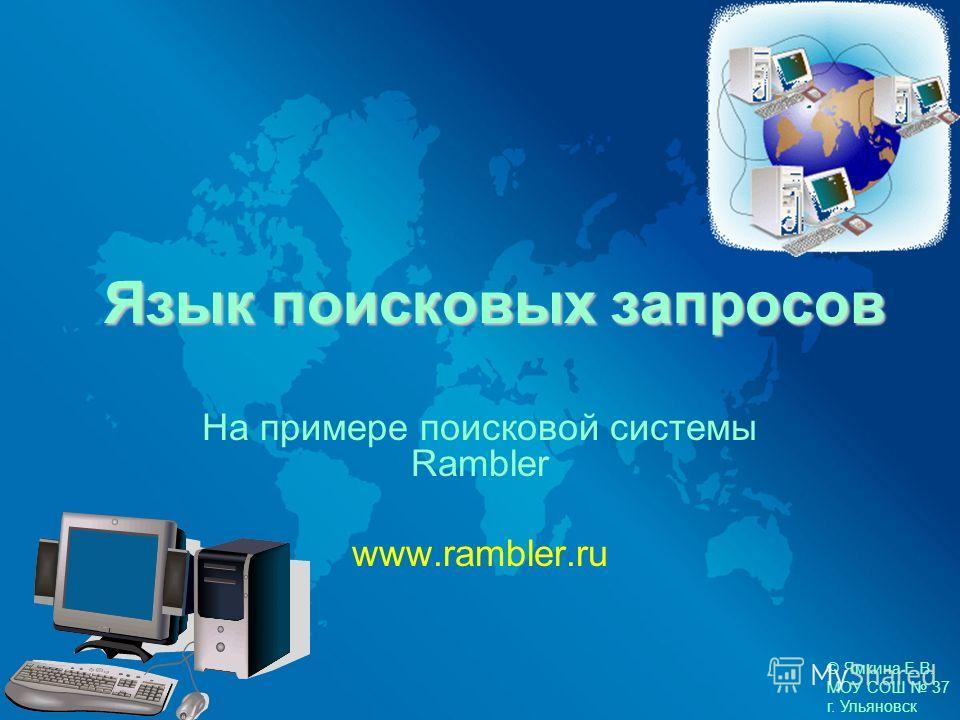 Язык поисковых запросов На примере поисковой системы Rambler www.rambler.ru © Ямкина Е.В. МОУ СОШ 37 г. Ульяновск